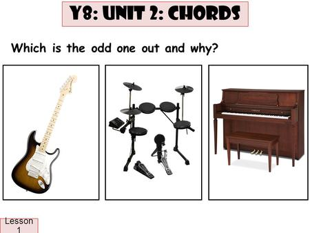 Lesson 1: ST: Odd one out Which is the odd one out and why? Y8: UNIT 2: CHORDS Lesson 1.