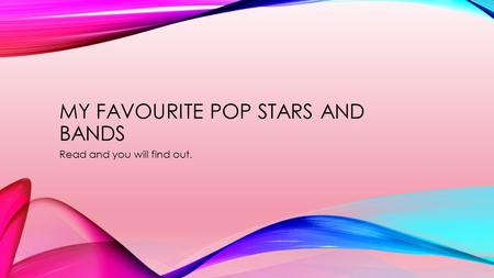 MY FAVOURITE POP STARS AND BANDS Read and you will find out.