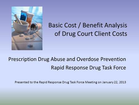 Basic Cost / Benefit Analysis of Drug Court Client Costs Prescription Drug Abuse and Overdose Prevention Rapid Response Drug Task Force Presented to the.