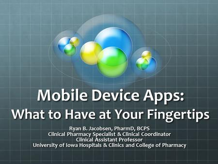 Mobile Device Apps: What to Have at Your Fingertips Ryan B. Jacobsen, PharmD, BCPS Clinical Pharmacy Specialist & Clinical Coordinator Clinical Assistant.