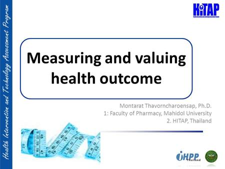 Measuring and valuing health outcome Montarat Thavorncharoensap, Ph.D. 1: Faculty of Pharmacy, Mahidol University 2. HITAP, Thailand.