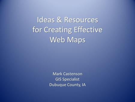 Ideas & Resources for Creating Effective Web Maps Mark Castenson GIS Specialist Dubuque County, IA.