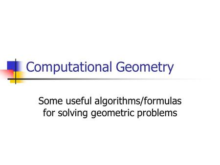 Computational Geometry Some useful algorithms/formulas for solving geometric problems.