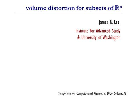 Volume distortion for subsets of R n James R. Lee Institute for Advanced Study & University of Washington Symposium on Computational Geometry, 2006; Sedona,