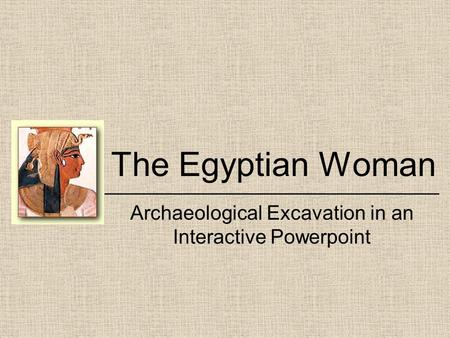 The Egyptian Woman ______________________________ Archaeological Excavation in an Interactive Powerpoint.