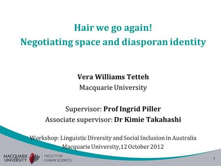1 Hair we go again! Negotiating space and diasporan identity Vera Williams Tetteh Macquarie University Supervisor: Prof Ingrid Piller Associate supervisor: