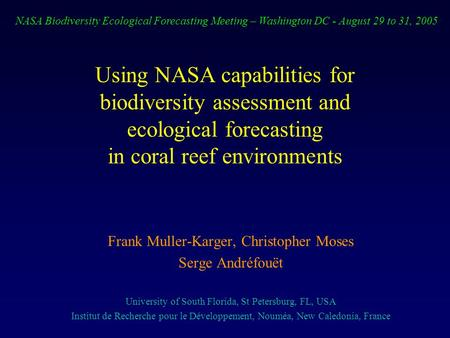 Using NASA capabilities for biodiversity assessment and ecological forecasting in coral reef environments Frank Muller-Karger, Christopher Moses Serge.