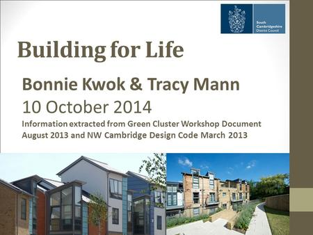 Building for Life Bonnie Kwok & Tracy Mann 10 October 2014 Information extracted from Green Cluster Workshop Document August 2013 and NW Cambridge Design.