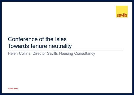 Savills.com Conference of the Isles Towards tenure neutrality Helen Collins, Director Savills Housing Consultancy.