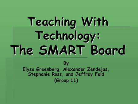 Teaching With Technology: The SMART Board By Elyse Greenberg, Alexander Zendejas, Stephanie Ross, and Jeffrey Feld (Group 11)
