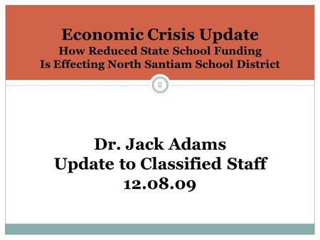 0 Economic Crisis Update How Reduced State School Funding Is Effecting North Santiam School District Dr. Jack Adams Update to Classified Staff 12.08.09.