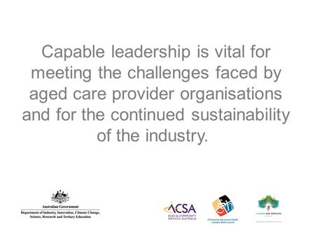 Capable leadership is vital for meeting the challenges faced by aged care provider organisations and for the continued sustainability of the industry.