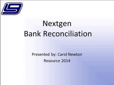 Nextgen Bank Reconciliation Presented by: Carol Newton Resource 2014.