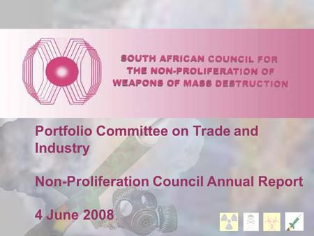 Portfolio Committee on Trade and Industry Non-Proliferation Council Annual Report 4 June 2008.