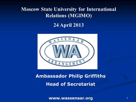 1 Ambassador Philip Griffiths Head of Secretariat www.wassenaar.org Moscow State University for International Relations (MGIMO) 24 April 2013.