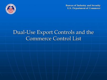 Bureau of Industry and Security U.S. Department of Commerce Dual-Use Export Controls and the Commerce Control List.