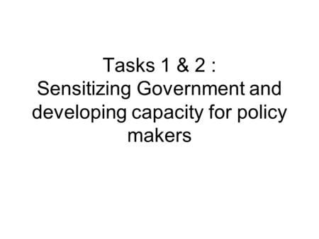 Tasks 1 & 2 : Sensitizing Government and developing capacity for policy makers.