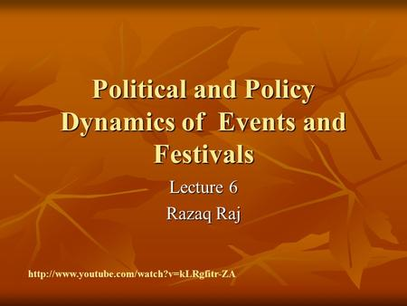 Political and Policy Dynamics of Events and Festivals Lecture 6 Razaq Raj