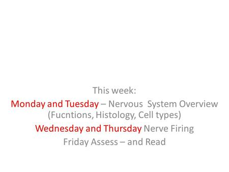 This week: Monday and Tuesday – Nervous System Overview (Fucntions, Histology, Cell types) Wednesday and Thursday Nerve Firing Friday Assess – and Read.