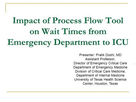 Impact of Process Flow Tool on Wait Times from Emergency Department to ICU. Presenter: Pratik Doshi, MD Assistant Professor, Director of Emergency Critical.