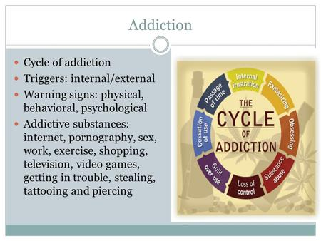 Addiction Cycle of addiction Triggers: internal/external Warning signs: physical, behavioral, psychological Addictive substances: internet, pornography,
