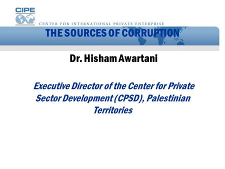 THE SOURCES OF CORRUPTION Dr. Hisham Awartani Executive Director of the Center for Private Sector Development (CPSD), Palestinian Territories.