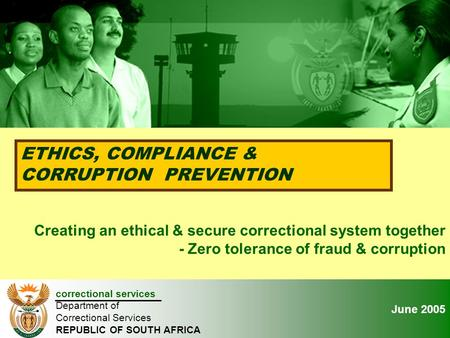 January 2005 ETHICS, COMPLIANCE & CORRUPTION PREVENTION correctional services Department of Correctional Services REPUBLIC OF SOUTH AFRICA Creating an.