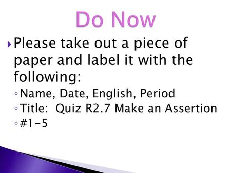  Please take out a piece of paper and label it with the following: ◦ Name, Date, English, Period ◦ Title: Quiz R2.7 Make an Assertion ◦ #1-5.