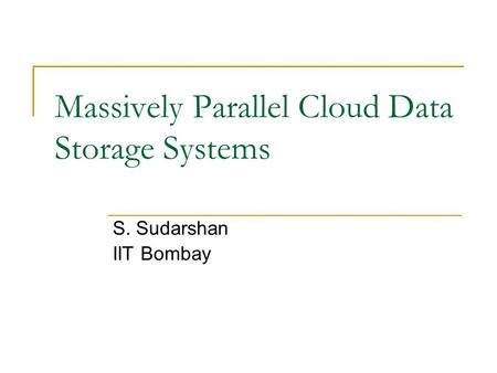 Massively Parallel Cloud Data Storage Systems S. Sudarshan IIT Bombay.