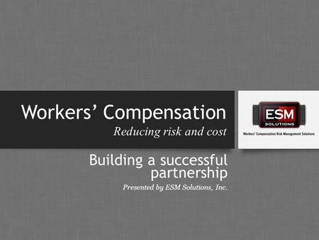 Workers' Compensation Reducing risk and cost Building a successful partnership Presented by ESM Solutions, Inc.
