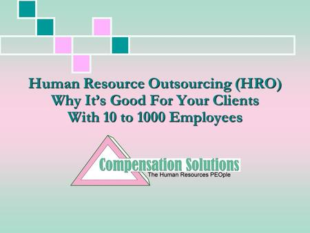 Human Resource Outsourcing (HRO) Why It's Good For Your Clients With 10 to 1000 Employees.