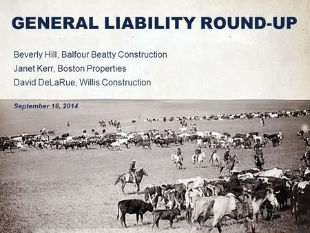 GENERAL LIABILITY ROUND-UP Beverly Hill, Balfour Beatty Construction Janet Kerr, Boston Properties David DeLaRue, Willis Construction September 16, 2014.
