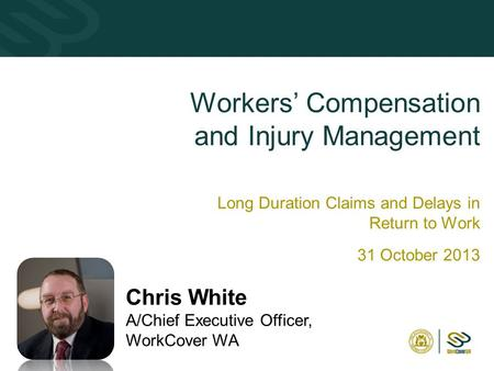 11 Workers' Compensation and Injury Management Long Duration Claims and Delays in Return to Work 31 October 2013 Chris White A/Chief Executive Officer,