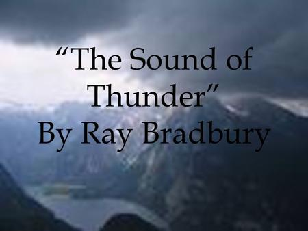 """The Sound of Thunder"" By Ray Bradbury. Multiple Choice Q: Eckels travels with Time Safari because he wants to — A: hunt dinosaurs Q: At the beginning."