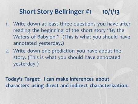 "Short Story Bellringer #1 10/1/13 1.Write down at least three questions you have after reading the beginning of the short story ""By the Waters of Babylon."""