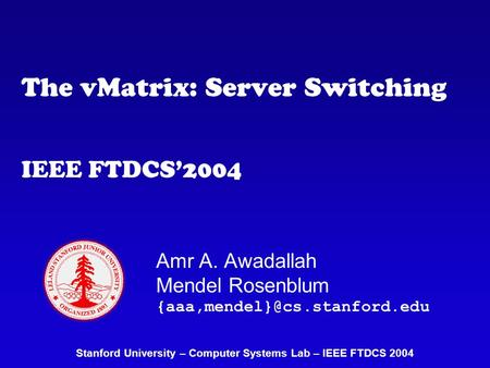 The vMatrix: Server Switching IEEE FTDCS'2004 Amr A. Awadallah Mendel Rosenblum Stanford University – Computer Systems Lab.