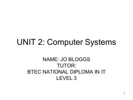1 UNIT 2: Computer Systems NAME: JO BLOGGS TUTOR: BTEC NATIONAL DIPLOMA IN IT LEVEL 3.