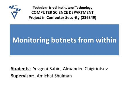 Monitoring botnets from within Students: Yevgeni Sabin, Alexander Chigirintsev Supervisor: Amichai Shulman Technion - Israel Institute of Technology COMPUTER.