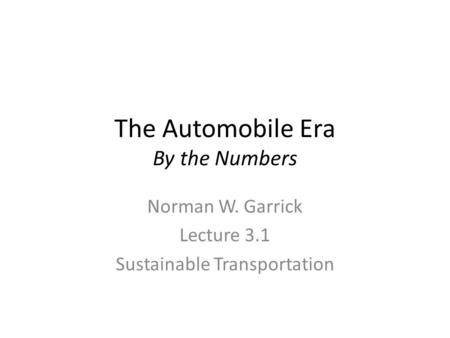 The Automobile Era By the Numbers Norman W. Garrick Lecture 3.1 Sustainable Transportation.