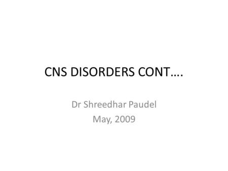 CNS DISORDERS CONT…. Dr Shreedhar Paudel May, 2009.