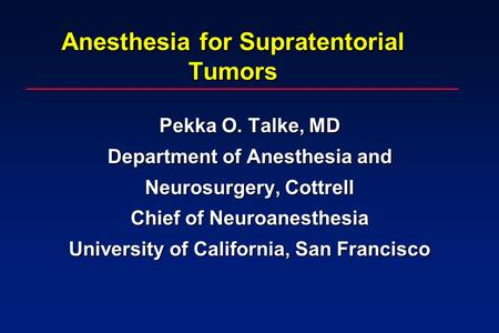 Anesthesia for Supratentorial Tumors Pekka O. Talke, MD Department of Anesthesia and Neurosurgery, Cottrell Chief of Neuroanesthesia University of California,