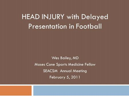 HEAD INJURY with Delayed Presentation in Football Wes Bailey, MD Moses Cone Sports Medicine Fellow SEACSM Annual Meeting February 5, 2011.
