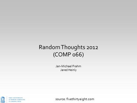 Random Thoughts 2012 (COMP 066) Jan-Michael Frahm Jared Heinly source: fivethirtyeight.com.
