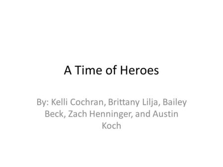 A Time of Heroes By: Kelli Cochran, Brittany Lilja, Bailey Beck, Zach Henninger, and Austin Koch.