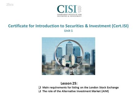 Certificate for Introduction to Securities & Investment (Cert.ISI) Unit 1 Lesson 25:  Main requirements for listing on the London Stock Exchange  The.