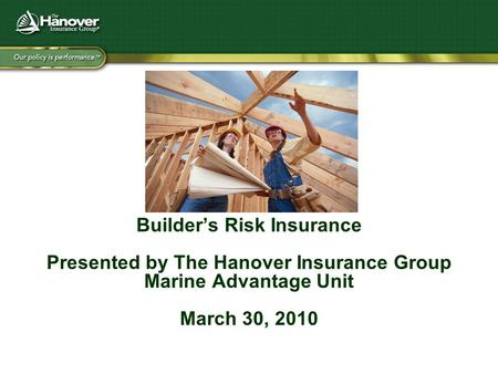 Builder's Risk Insurance Presented by The Hanover Insurance Group Marine Advantage Unit March 30, 2010.