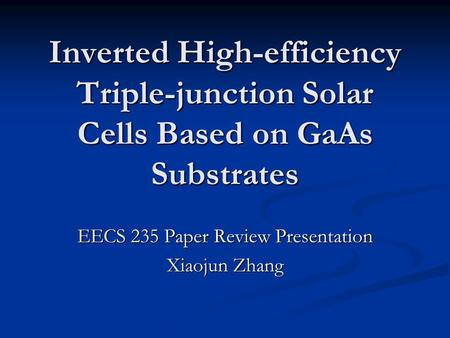 Inverted High-efficiency Triple-junction Solar Cells Based on GaAs Substrates EECS 235 Paper Review Presentation Xiaojun Zhang.