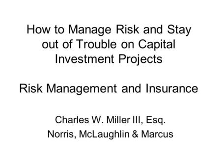 How to Manage Risk and Stay out of Trouble on Capital Investment Projects Risk Management and Insurance Charles W. Miller III, Esq. Norris, McLaughlin.