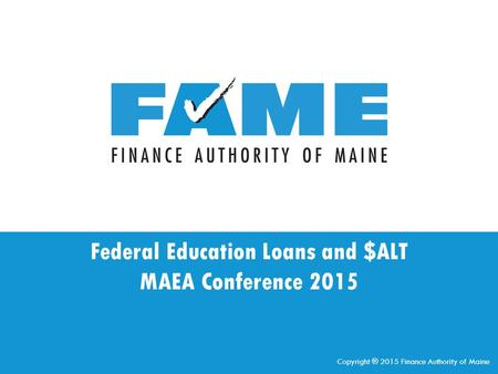 Federal Education Loans and $ALT MAEA Conference 2015 Copyright ® 2015 Finance Authority of Maine.