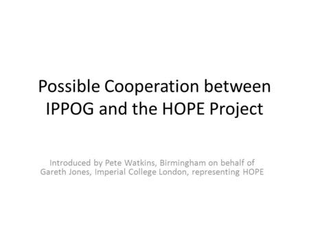 Possible Cooperation between IPPOG and the HOPE Project Introduced by Pete Watkins, Birmingham on behalf of Gareth Jones, Imperial College London, representing.